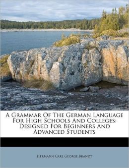 A Grammar Of The German Language For High Schools And Colleges: Designed For Beginners And Advanced Students