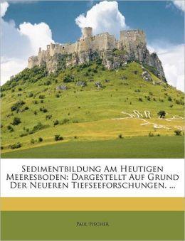 Sedimentbildung Am Heutigen Meeresboden: Dargestellt Auf Grund Der Neueren Tiefseeforschungen. ...