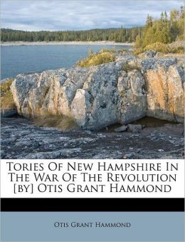 Tories Of New Hampshire In The War Of The Revolution [by] Otis Grant Hammond