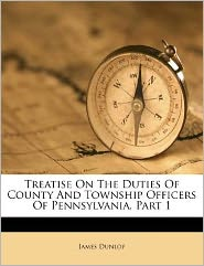 Treatise On The Duties Of County And Township Officers Of Pennsylvania, Part 1