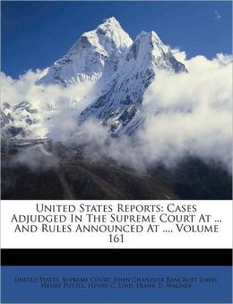 United States Reports: Cases Adjudged In The Supreme Court At ... And Rules Announced At ..., Volume 161