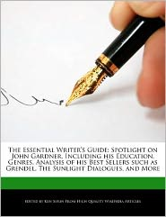The Essential Writer's Guide: Spotlight on John Gardner, Including His Education, Genres, Analysis of His Best Sellers Such as Grendel, the Sunlight