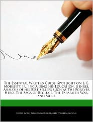 The Essential Writer's Guide: Spotlight on L. E. Modesitt, Jr., Including His Education, Genres, Analysis of His Best Sellers Such as the Forever He