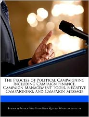 The Process of Political Campaigning Including Campaign Finance, Campaign Management Tools, Negative Campaigning, and Campaign Message