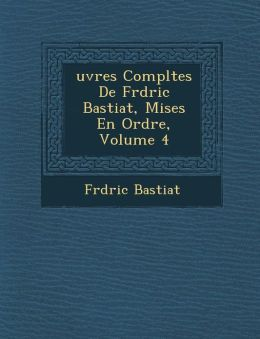 Uvres Completes de Fr D Ric Bastiat, Mises En Ordre, Volume 4