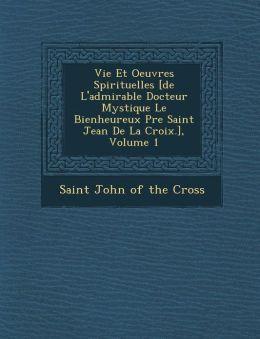 Vie Et Oeuvres Spirituelles [De L'Admirable Docteur Mystique Le Bienheureux P Re Saint Jean de La Croix.], Volume 1