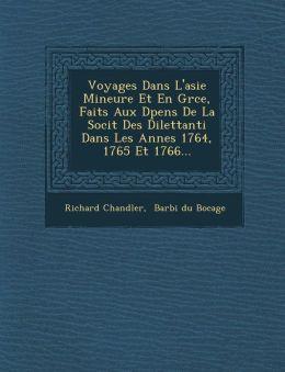 Voyages Dans L'asie Mineure Et En Gr ce, Faits Aux D pens De La Soci t Des Dilettanti Dans Les Ann es 1764, 1765 Et 1766...
