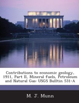 Contributions to Economic Geology, 1911, Part II, Mineral Fuels, Petroleum and Natural Gas: Usgs Bulltin 531-A