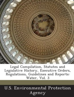 Legal Compilation, Statutes and Legislative History, Executive Orders, Regulations, Guidelines and Reports: Water, Vol. 3