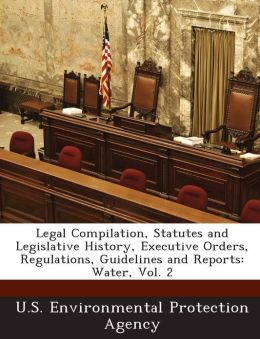 Legal Compilation, Statutes and Legislative History, Executive Orders, Regulations, Guidelines and Reports: Water, Vol. 2