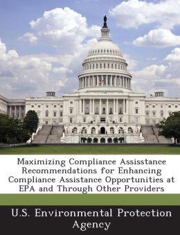 Maximizing Compliance Assisstance Recommendations for Enhancing Compliance Assistance Opportunities at EPA and Through Other Providers