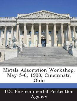 Metals Adsorption Workshop, May 5-6, 1998, Cincinnati, Ohio