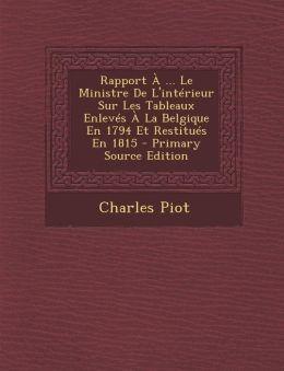 Rapport a ... Le Ministre de L'Interieur Sur Les Tableaux Enleves a la Belgique En 1794 Et Restitues En 1815 - Primary Source Edition