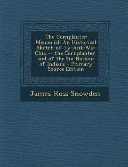 Cornplanter Memorial: An Historical Sketch of Gy-Ant-Wa-Chia -- The Cornplanter, and of the Six Nations of Indians