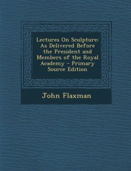 Lectures on Sculpture: As Delivered Before the President and Members of the Royal Academy - Primary Source Edition