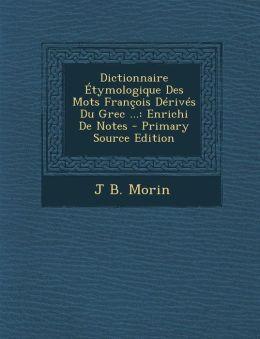Dictionnaire Etymologique Des Mots Francois Derives Du Grec ...: Enrichi de Notes - Primary Source Edition
