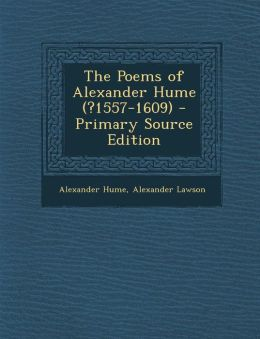 The Poems of Alexander Hume (?1557-1609) - Primary Source Edition