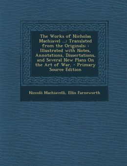 The Works of Nicholas Machiavel ...: Translated from the Originals; Illustrated with Notes, Annotations, Dissertations, and Several New Plans on the a