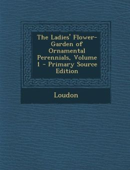 The Ladies' Flower-Garden of Ornamental Perennials, Volume 1 - Primary Source Edition