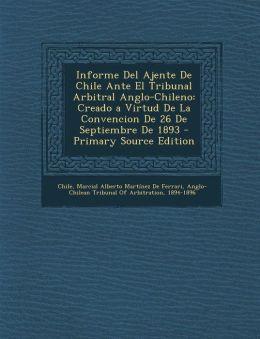 Informe del Ajente de Chile Ante El Tribunal Arbitral Anglo-Chileno: Creado a Virtud de La Convencion de 26 de Septiembre de 1893 - Primary Source EDI