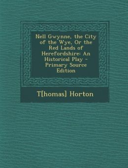 Nell Gwynne, the City of the Wye, or the Red Lands of Herefordshire: An Historical Play