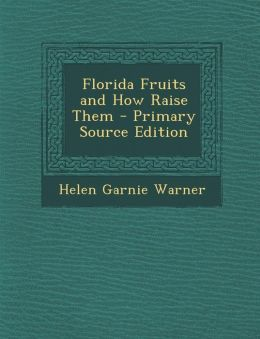 Florida Fruits and How Raise Them - Primary Source Edition