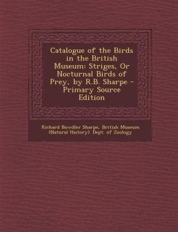 Catalogue of the Birds in the British Museum: Striges, or Nocturnal Birds of Prey, by R.B. Sharpe - Primary Source Edition
