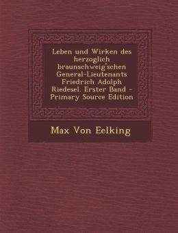 Leben Und Wirken Des Herzoglich Braunschweig'schen General-Lieutenants Friedrich Adolph Riedesel. Erster Band - Primary Source Edition