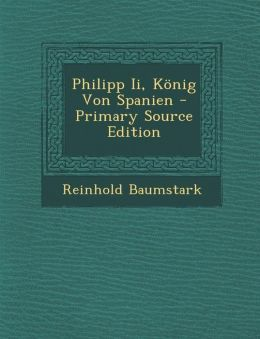 Philipp II, Konig Von Spanien - Primary Source Edition
