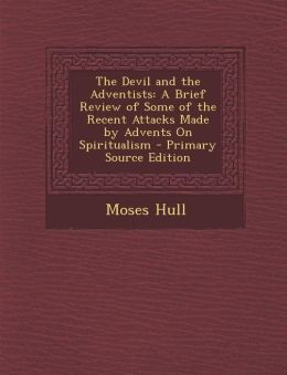The Devil and the Adventists: A Brief Review of Some of the Recent Attacks Made by Advents on Spiritualism - Primary Source Edition