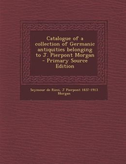 Catalogue of a Collection of Germanic Antiquities Belonging to J. Pierpont Morgan - Primary Source Edition