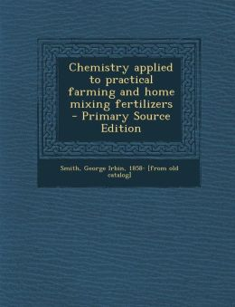 Chemistry Applied to Practical Farming and Home Mixing Fertilizers