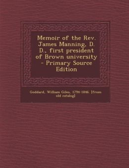 Memoir of the REV. James Manning, D. D., First President of Brown University - Primary Source Edition
