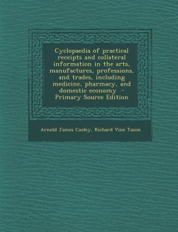 Cyclopaedia of Practical Receipts and Collateral Information in the Arts, Manufactures, Professions, and Trades, Including Medicine, Pharmacy, and Dom