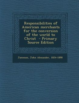 Responsibilities of American Merchants for the Conversion of the World to Christ - Primary Source Edition
