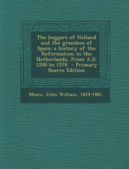 The beggars of Holland and the grandees of Spain; a history of the Reformation in the Netherlands, from A.D. 1200 to 1578