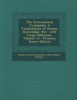 The International Cyclopedia: A Compendium of Human Knowledge, REV. with Large Additions, Volume 13 - Primary Source Edition