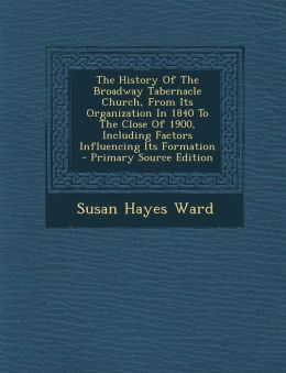 The History Of The Broadway Tabernacle Church, From Its Organization In 1840 To The Close Of 1900, Including Factors Influencing Its Formation - Primary Source Edition