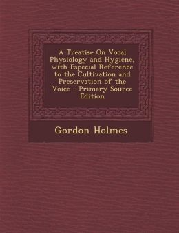 A Treatise on Vocal Physiology and Hygiene, with Especial Reference to the Cultivation and Preservation of the Voice - Primary Source Edition