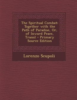 The Spiritual Combat: Together with the Path of Paradise, Or, of Inward Peace, Transl - Primary Source Edition