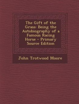 The Gift of the Grass: Being the Autobiography of a Famous Racing Horse - Primary Source Edition
