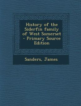 History of the Siderfin Family of West Somerset - Primary Source Edition