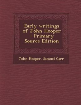 Early Writings of John Hooper - Primary Source Edition