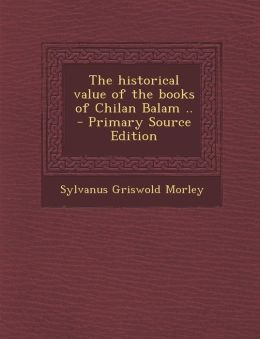 The Historical Value of the Books of Chilan Balam .. - Primary Source Edition