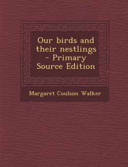 Our Birds and Their Nestlings - Primary Source Edition