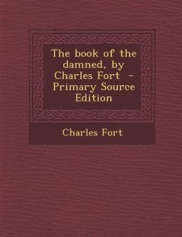 The Book of the Damned, by Charles Fort - Primary Source Edition