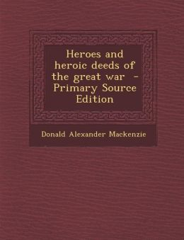 Heroes and Heroic Deeds of the Great War - Primary Source Edition