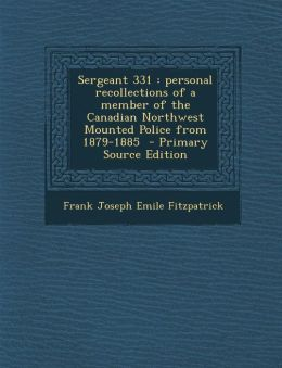 Sergeant 331: Personal Recollections of a Member of the Canadian Northwest Mounted Police from 1879-1885 - Primary Source Edition