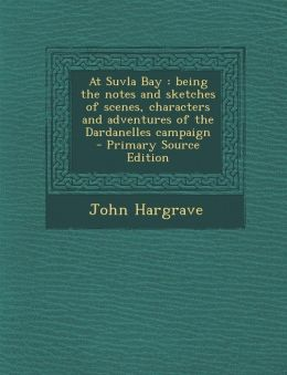 At Suvla Bay: Being the Notes and Sketches of Scenes, Characters and Adventures of the Dardanelles Campaign - Primary Source Edition
