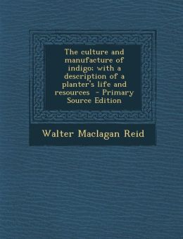 The Culture and Manufacture of Indigo; With a Description of a Planter's Life and Resources - Primary Source Edition